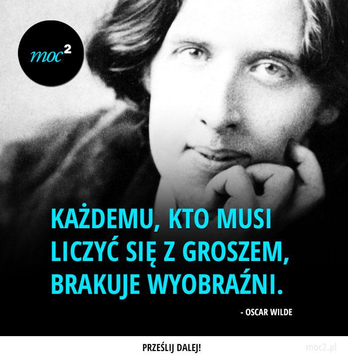 """""""Każdemu, kto musi liczyć się z groszem, brakuje wyobraźni."""" - Oscar Wilde"""