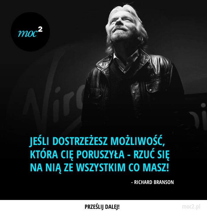 """""""Jeśli dostrzeżesz możliwość, która Cię poruszyła - rzuć się na nią ze wszystkim co masz!"""" - Richard Branson"""