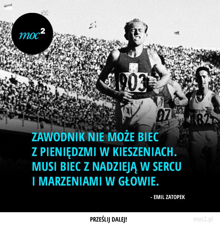 """""""Zawodnik nie może biec z pieniędzmi w kieszeniach. Musi biec z nadzieją w swoim sercu i marzeniami w swojej głowie."""" - Emil Zatopek"""