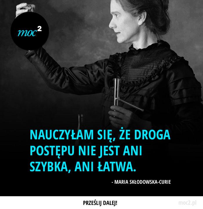 """""""Nauczyłam się, że droga postępu nie jest ani szybka, ani łatwa."""" - Maria Skłodowska-Curie"""