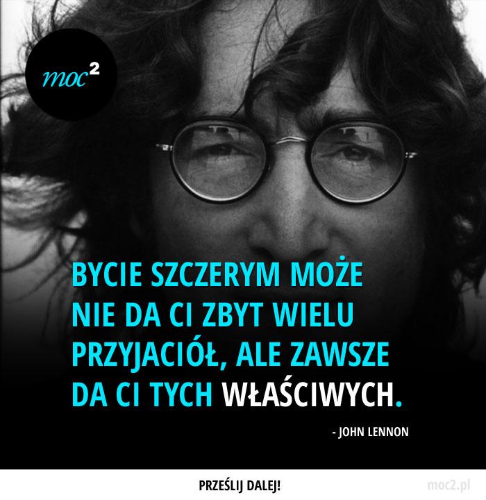 Bycie szczerym może nie da Ci zbyt wielu przyjaciół, ale zawsze da Ci tych właściwych.  - John Lennon