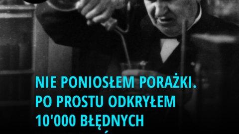 Nie poniosłem porażki. Po prostu odkryłem 10'000 błędnych rozwiązań. - Thomas Edison
