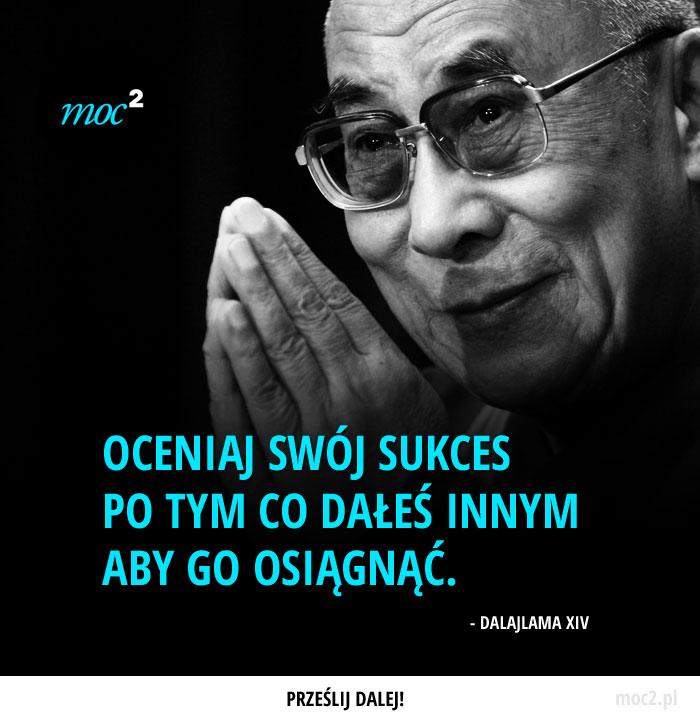 Oceniaj swój sukces po tym co dałeś innym aby go osiągnąć. - Dalajlama XIV