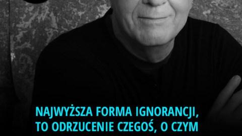Najwyższa forma ignorancji, to odrzucenie czegoś, o czym nie masz zielonego pojęcia. – Wayne Dyer