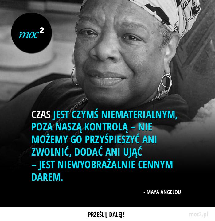 Czas jest czymś niematerialnym, poza naszą kontrolą – nie możemy go przyśpieszyć ani zwolnić, dodać ani ująć – jest niewyobrażalnie cennym darem. – Maya Angelou