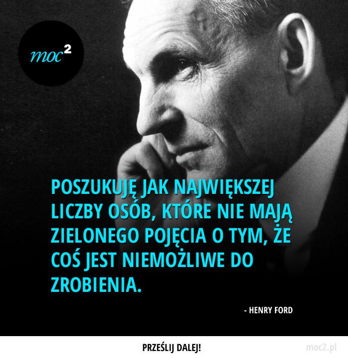 Poszukuję jak największej liczby osób, które nie mają zielonego pojęcia o tym, że coś jest niemożliwe do zrobienia. – Henry Ford