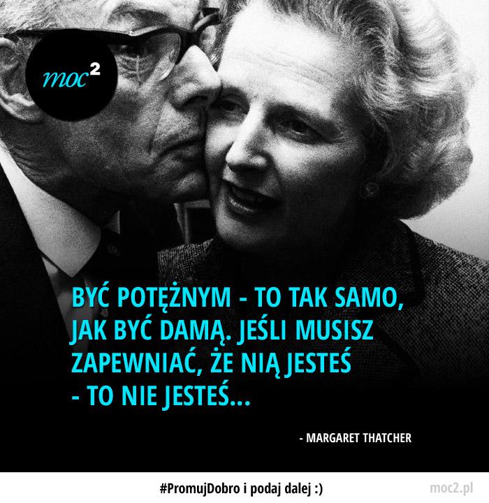 Być potężnym - to tak samo, jak być damą. Jeśli musisz zapewniać, że nią jesteś - to nie jesteś... - Margaret Thatcher