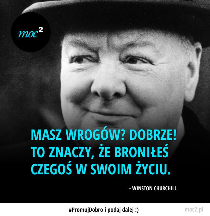 Masz wrogów? DOBRZE! To znaczy, że broniłeś czegoś w swoim życiu. - Winston Churchill