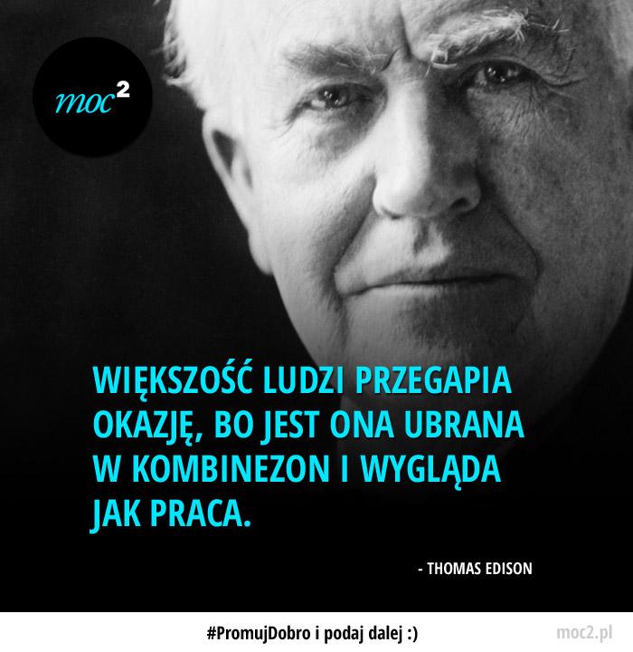 Większość ludzi przegapia okazję, bo jest ona ubrana w kombinezon i wygląda jak praca.  - Thomas Edison