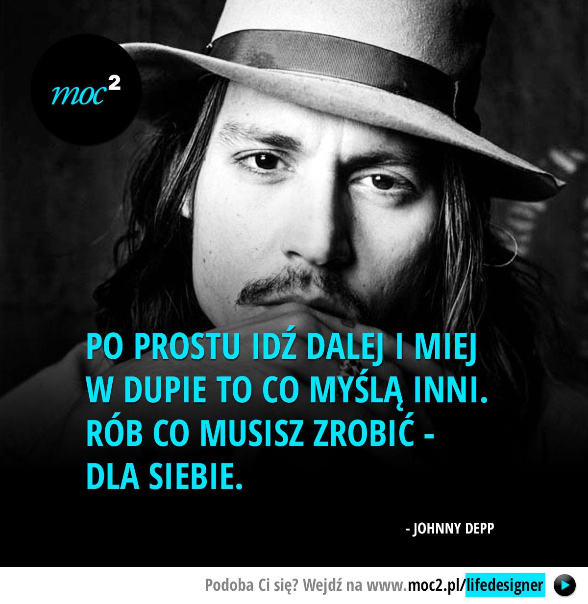 Po prostu idź dalej i miej w dupie to co myślą inni. Rób co musisz zrobić - dla siebie. - Johnny Depp