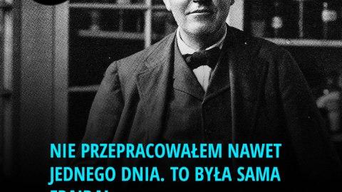 Nie przepracowałem nawet jednego dnia. To była sama frajda. - Thomas Edison