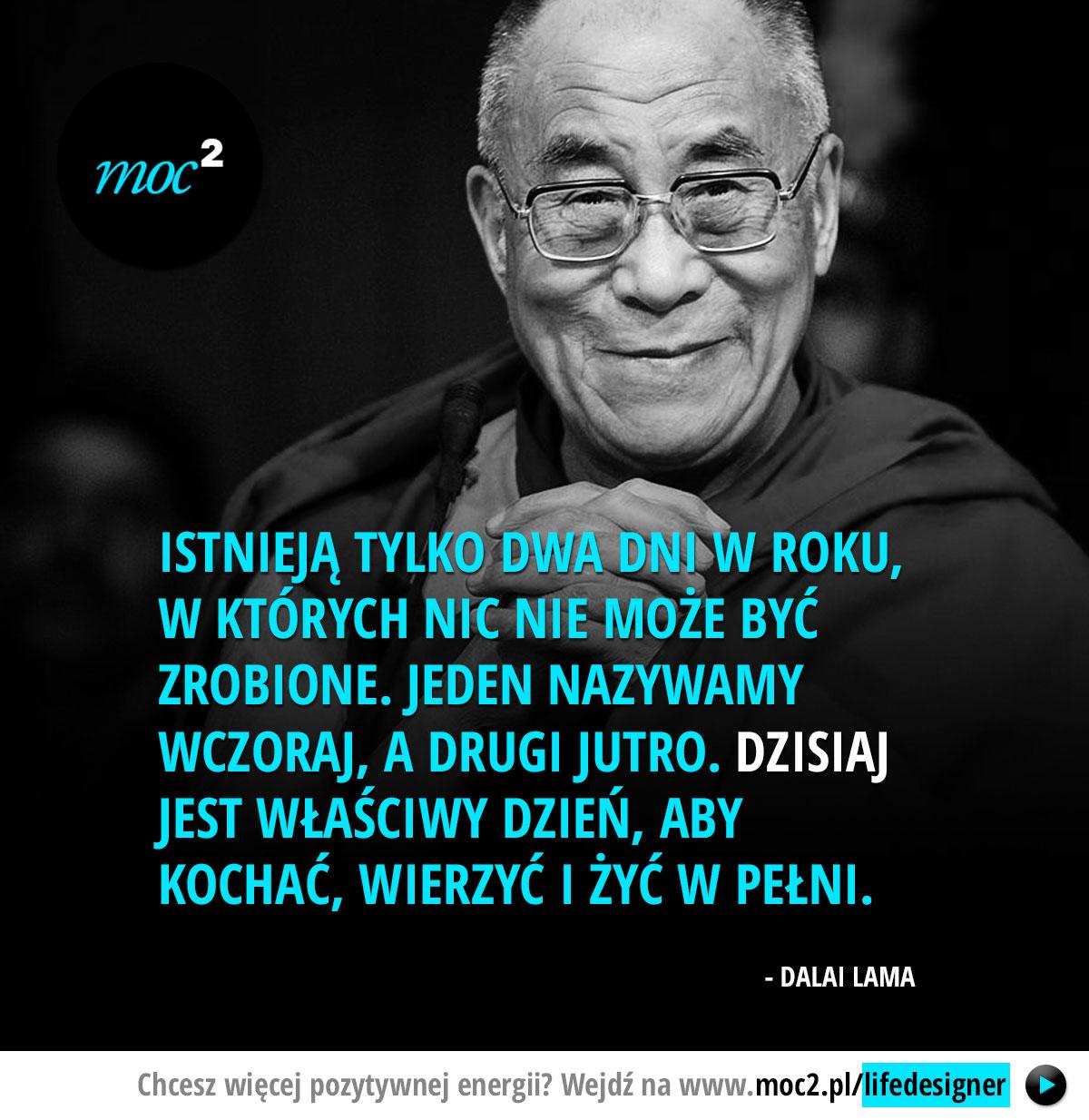 Istnieją tylko dwa dni w roku, w których nic nie może być zrobione. Jeden nazywamy wczoraj, a drugi jutro. Dzisiaj jest właściwy dzień, aby kochać, wierzyć i żyć w pełni. - Dalai Lama