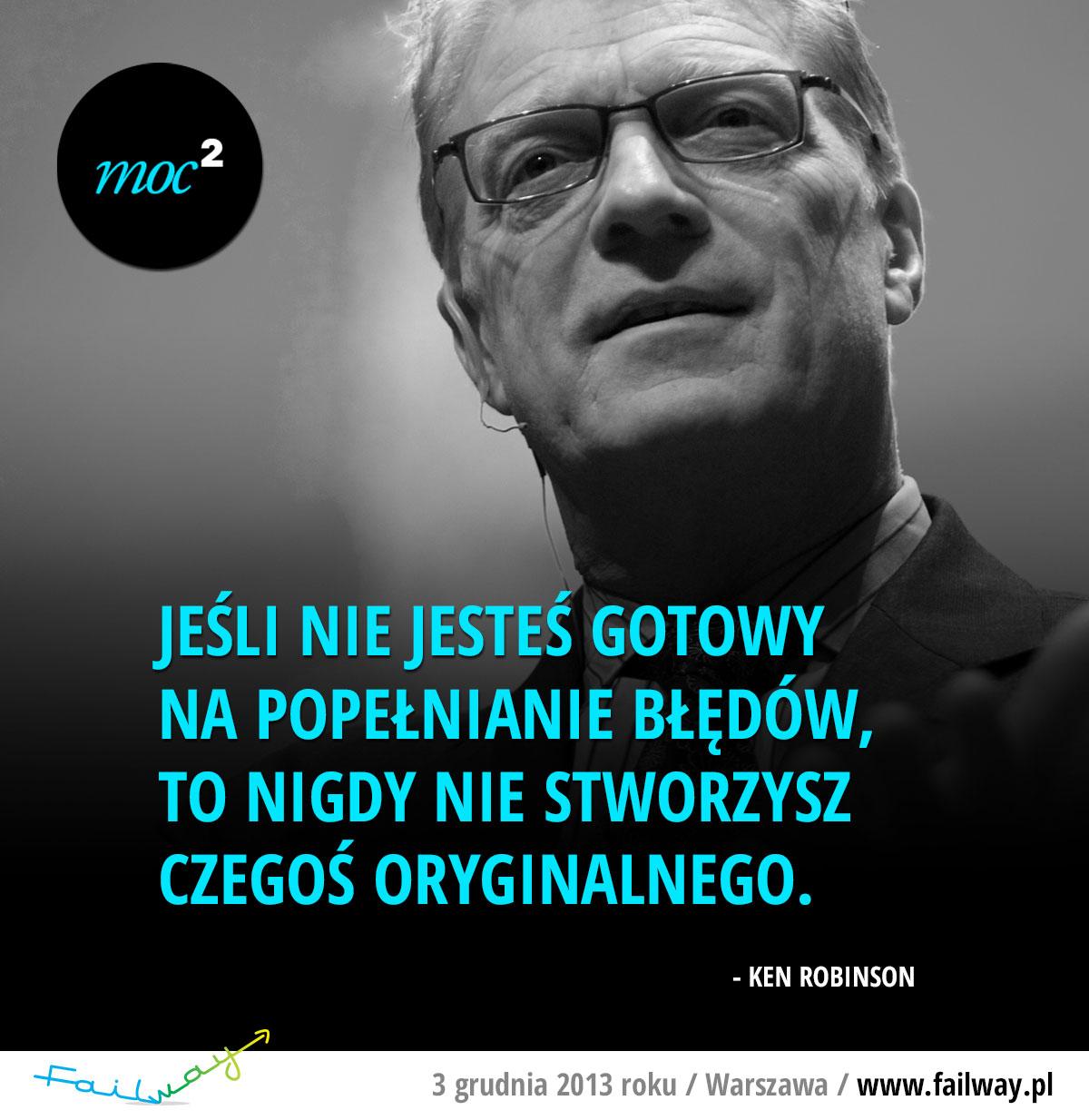 Jeśli nie jesteś gotowy na popełnianie błędów, to nigdy nie stworzysz czegoś oryginalnego. - Ken Robinson