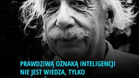 Prawdziwą oznaką inteligencji nie jest wiedza, tylko wyobraźnia. - Albert Einstein