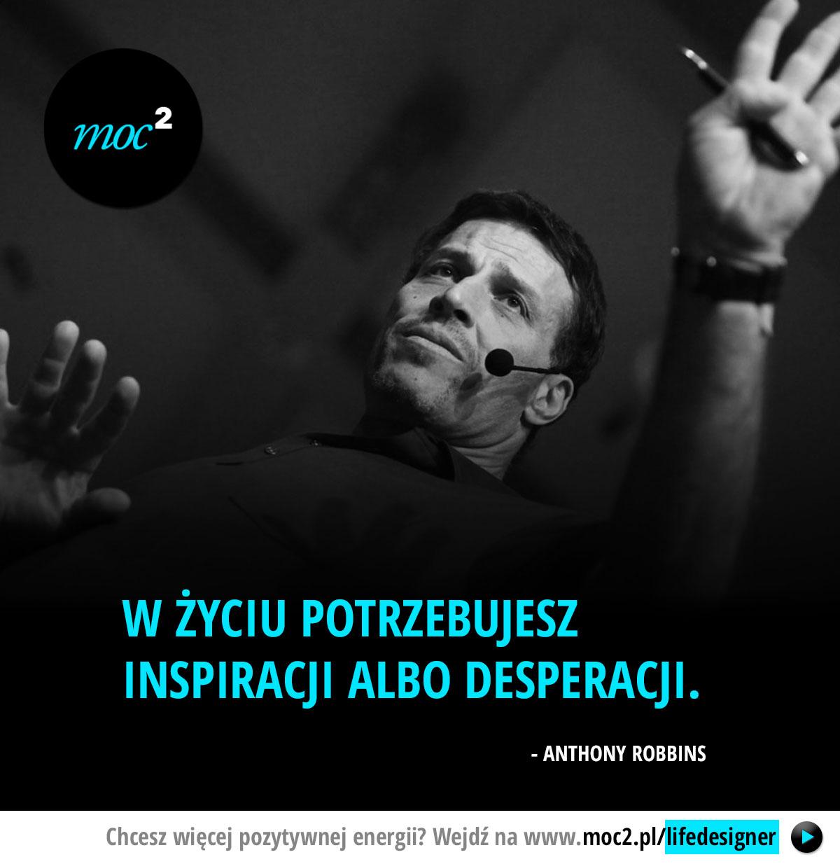 W życiu potrzebujesz inspiracji albo desperacji. - Anthony Robbins