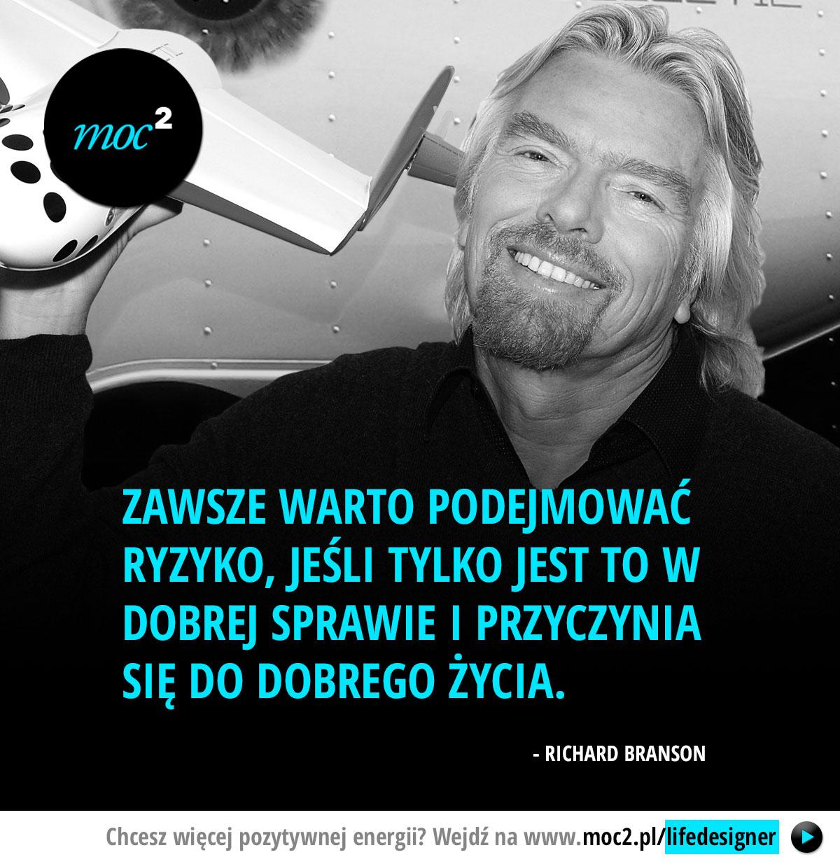 Zawsze warto podejmować ryzyko, jeśli tylko jest to w dobrej sprawie i przyczynia się do dobrego życia. - Richard Branson