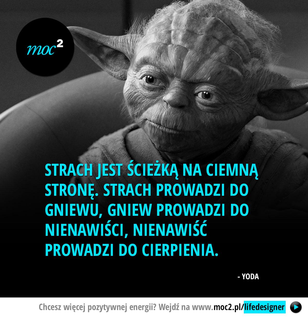 Strach jest ścieżką na ciemną stronę. Strach prowadzi do gniewu, gniew prowadzi do nienawiści, nienawiść prowadzi do cierpienia. - Yoda