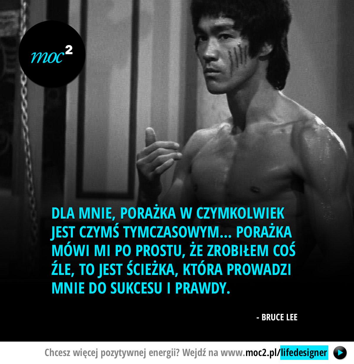 Dla mnie, porażka w czymkolwiek jest czymś tymczasowym... Porażka mówi mi po prostu, że zrobiłem coś źle, to jest ścieżka, która prowadzi mnie do sukcesu i prawdy. - Bruce Lee