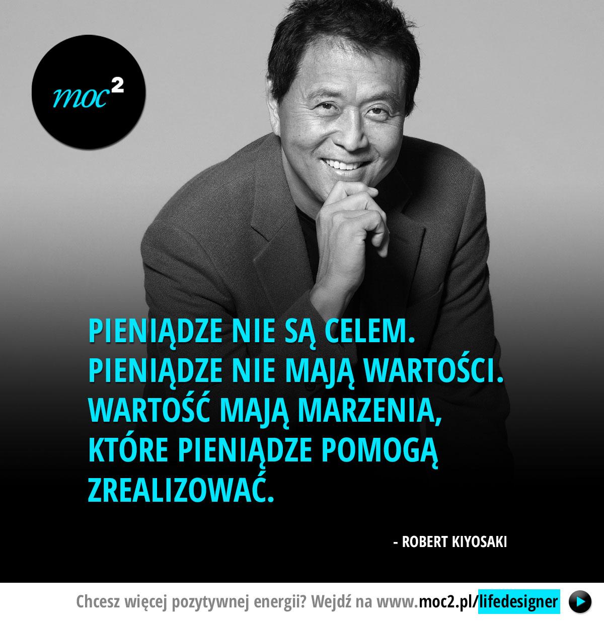 Pieniądze nie są celem. Pieniądze nie mają wartości. Wartość mają marzenia, które pieniądze pomogą zrealizować. –Robert Kiyosaki