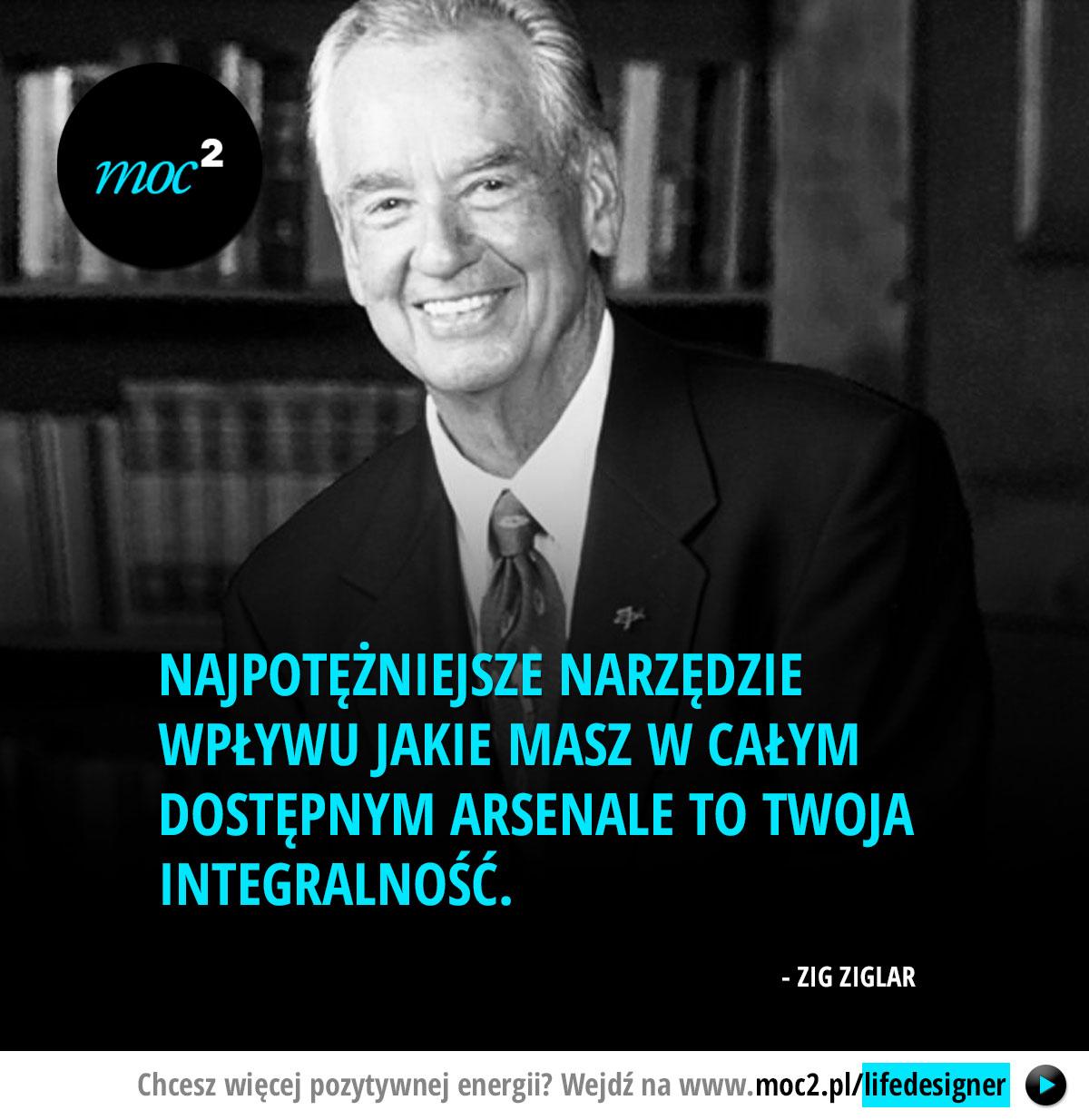 Najpotężniejsze narzędzie wpływu jakie masz w całym dostępnym arsenale to Twoja integralność. - Zig Ziglar