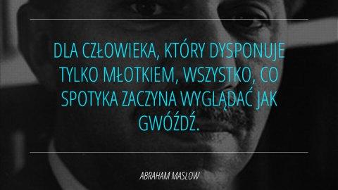 Dla człowieka, który dysponuje tylko młotkiem, wszystko, co spotyka zaczyna wyglądać jak gwóźdź. - Abraham Maslow