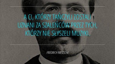 A Ci, którzy tańczyli zostali uznani za szaleńców przez tych, którzy nie słyszeli muzyki. - Friedrich Nietzsche