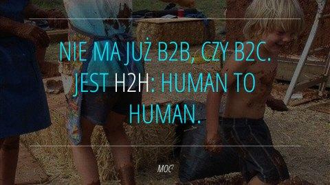 Nie ma już B2B, czy B2C. Jest H2H: Human to Human.