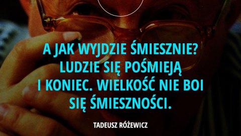 A jak wyjdzie śmiesznie? Ludzie się pośmieją i koniec. Wielkość nie boi się śmieszności. - Tadeusz Różewicz