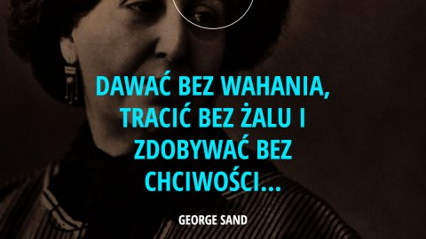 Dawać bez wahania, tracić bez żalu i zdobywać bez chciwości... - George Sand