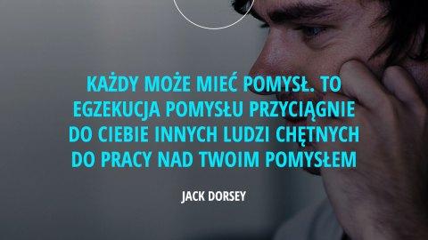 Każdy może mieć pomysł. To egzekucja pomysłu przyciągnie do Ciebie innych ludzi chętnych do pracy nad Twoim pomysłem. – Jack Dorsey