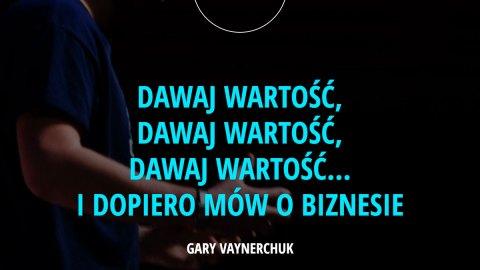 Dawaj wartość, dawaj wartość, dawaj wartość… i dopiero mów o biznesie. – Gary Vaynerchuk