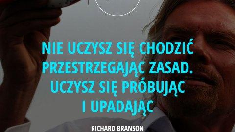 Nie uczysz się chodzić przestrzegając zasad. Uczysz się próbując i upadając. – Richard Branson