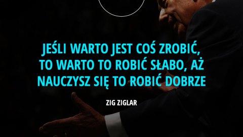 Jeśli warto jest coś zrobić, to warto to robić słabo, aż nauczysz się to robić dobrze. – Zig Ziglar
