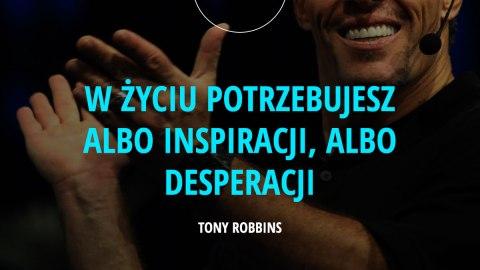w życiu potrzebujesz albo inspiracji, albo desperacji. - Tony Robbins