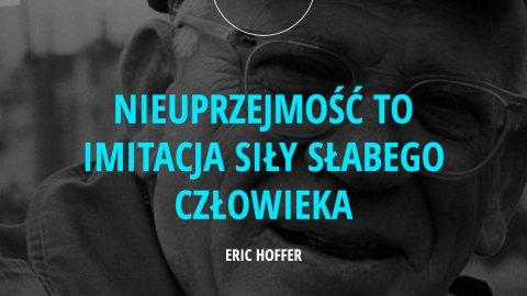 Nieuprzejmość to imitacja siły słabego człowieka. - Eric Hoffer