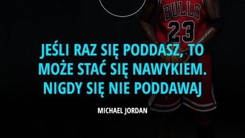 jeśli raz się poddasz, to może stać się nawykiem. Nigdy się nie poddawaj. - Michael Jordan