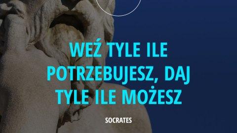 Weź tyle ile potrzebujesz, daj tyle ile możesz. Socrates