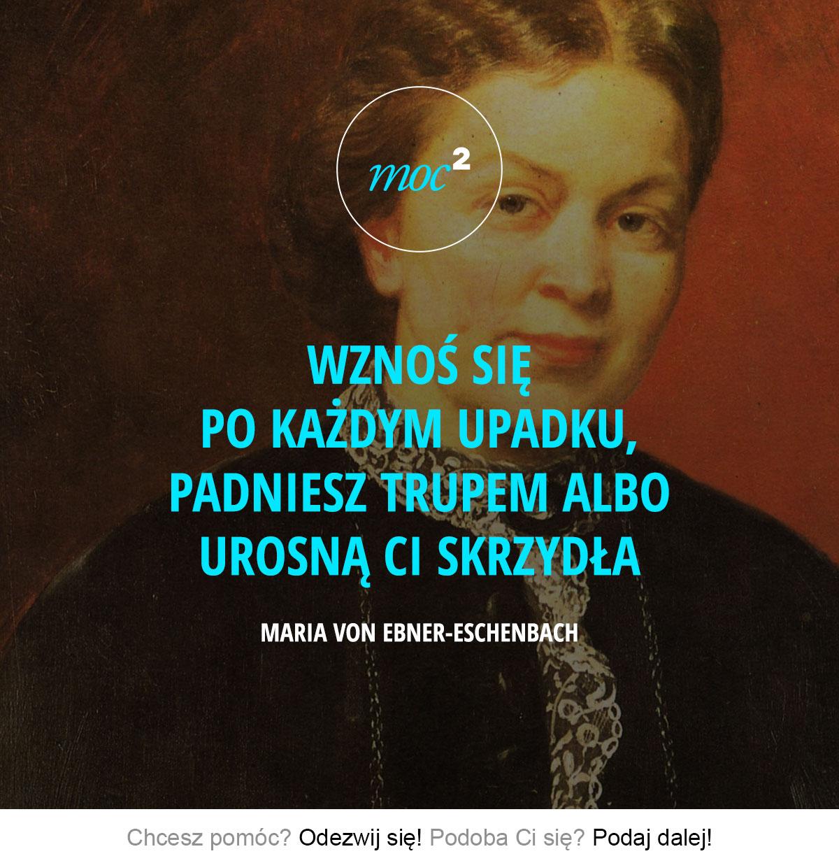Wznoś się po każdym upadku, padniesz trupem albo urosną Ci skrzydła. - Maria von Ebner-Eschenbach