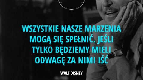 Wszystkie nasze marzenia mogą się spełnić. Jeśli tylko będziemy mieli odwagę za nimi iść. - Walt Disney