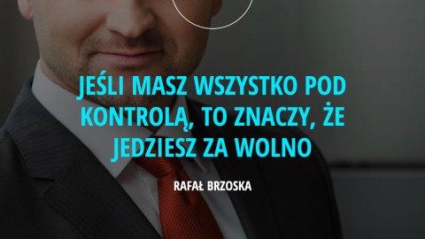jeśli masz wszystko pod kontrolą, to znaczy, że jedziesz za wolno. - Rafał Brzoska
