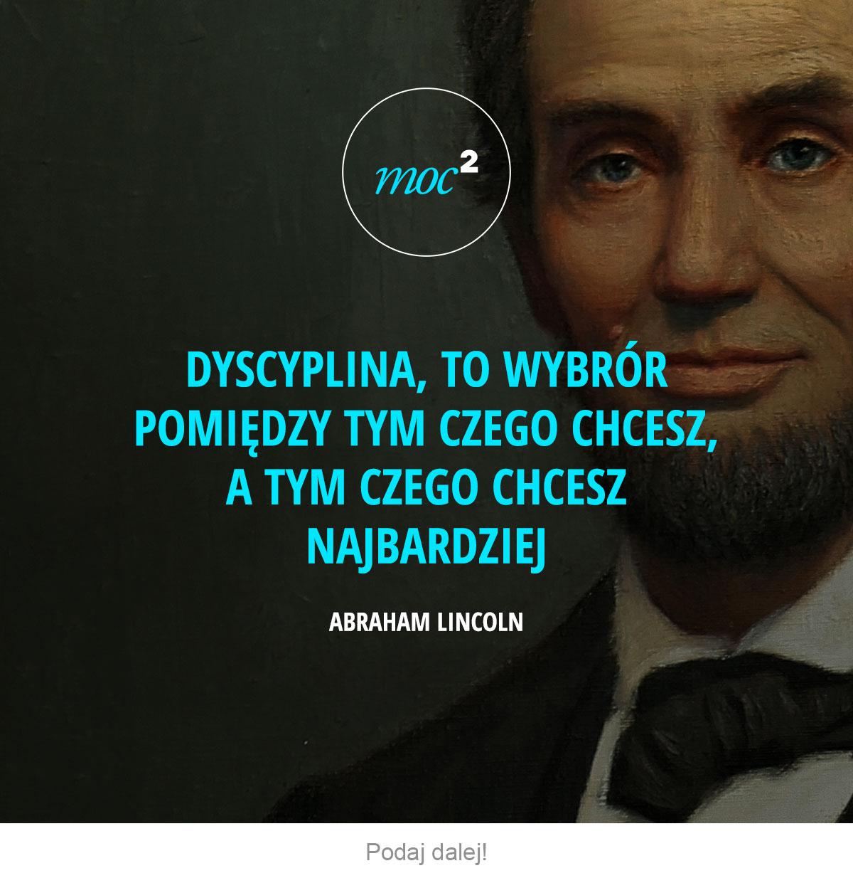 Dyscyplina, to wybór pomiędzy tym czego chcesz, a tym czego chcesz najbardziej. - Abraham Lincoln