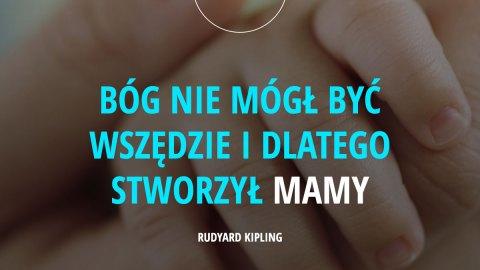 Bóg nie mógł być wszędzie i dlatego stworzył mamy. - Rudyard Kipling