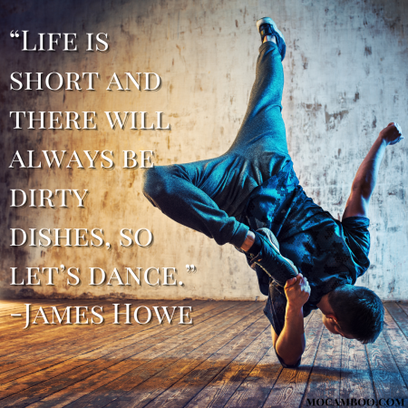 """""""Life is short and there will always be dirty dishes, so let's dance."""" -James Howe"""