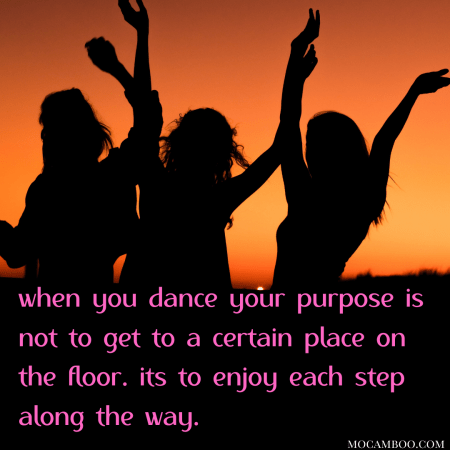 when you dance your purpose is not to get to a certain place on the floor. its to enjoy each ste ...