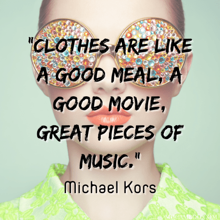 """""""Clothes are like a good meal, a good movie, great pieces of music."""" Michael Kors"""