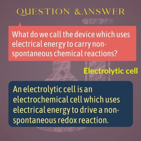 What do we call the device which uses electrical energy to carry non-spontaneous chemical reactions?