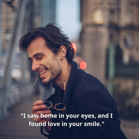 """""""I saw home in your eyes, and I found love in your smile."""""""