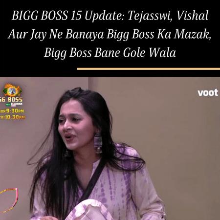 BIGG BOSS 15 Update: Tejasswi, Vishal Aur Jay Ne Banaya Bigg Boss Ka Mazak, Bigg Boss Bane Gole Wala