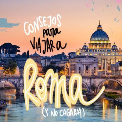 CONSEJOS PARA VIAJAR A ROMA (Y NO CAGARLA)
