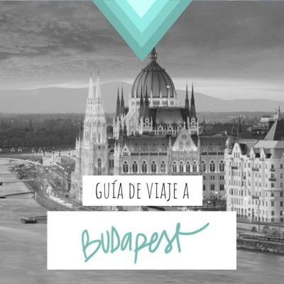 GUÍA DE VIAJE A BUDAPEST: TODA LA INFORMACIÓN QUE NECESITAS